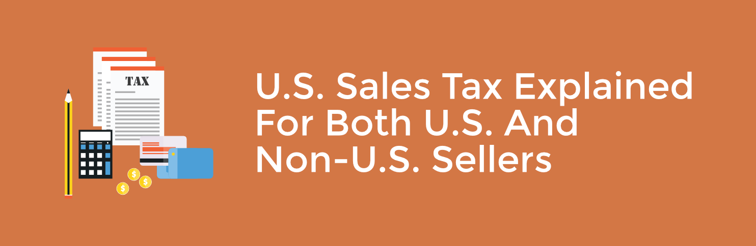U.S. Sales Tax Explained for both U.S. and Non-U.S. Sellers